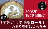 創作菓子おがわ☆2008年秋の期間限定新作「麦焦がし麦味噌ロール」はこちらから